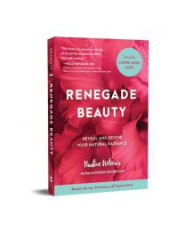 Renegade Beauty: Reveal and Revive Your Natural Radiance--Beauty Secrets, Solutions, and Preparations Book (Nadine Artemis founder of Living Libations)